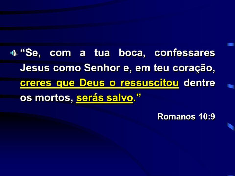 Se, com a tua boca, confessares Jesus como Senhor e, em teu coração, creres que Deus o ressuscitou dentre os mortos, serás salvo. Romanos 10:9 Se, com