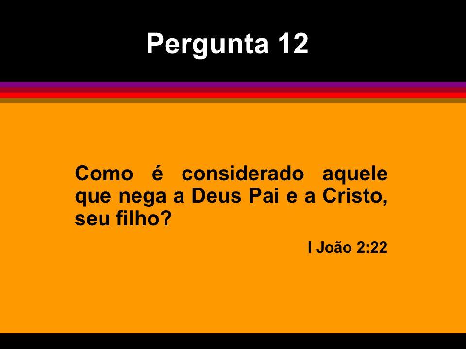 Como é considerado aquele que nega a Deus Pai e a Cristo, seu filho? I João 2:22 Pergunta 12