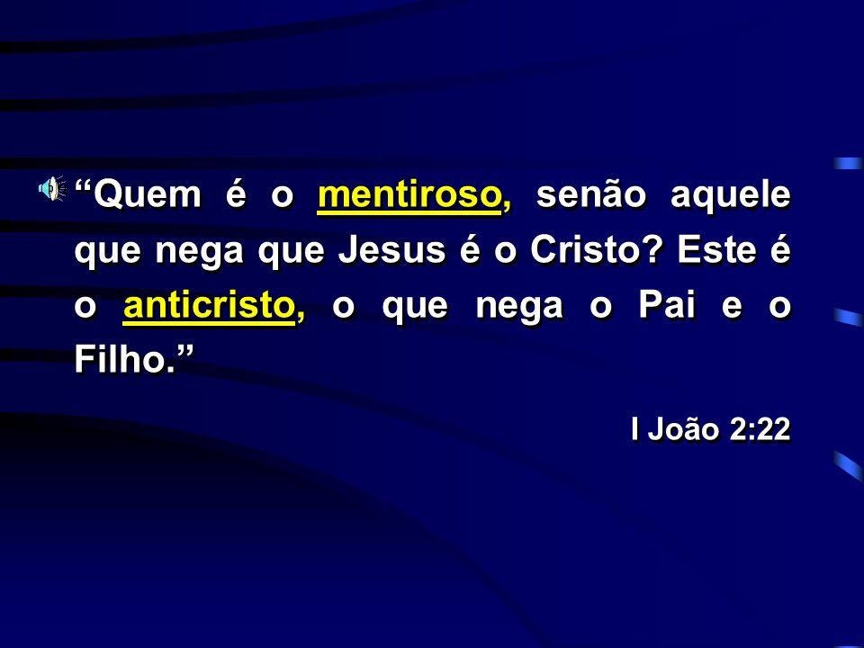 Quem é o mentiroso, senão aquele que nega que Jesus é o Cristo? Este é o anticristo, o que nega o Pai e o Filho. I João 2:22 Quem é o mentiroso, senão