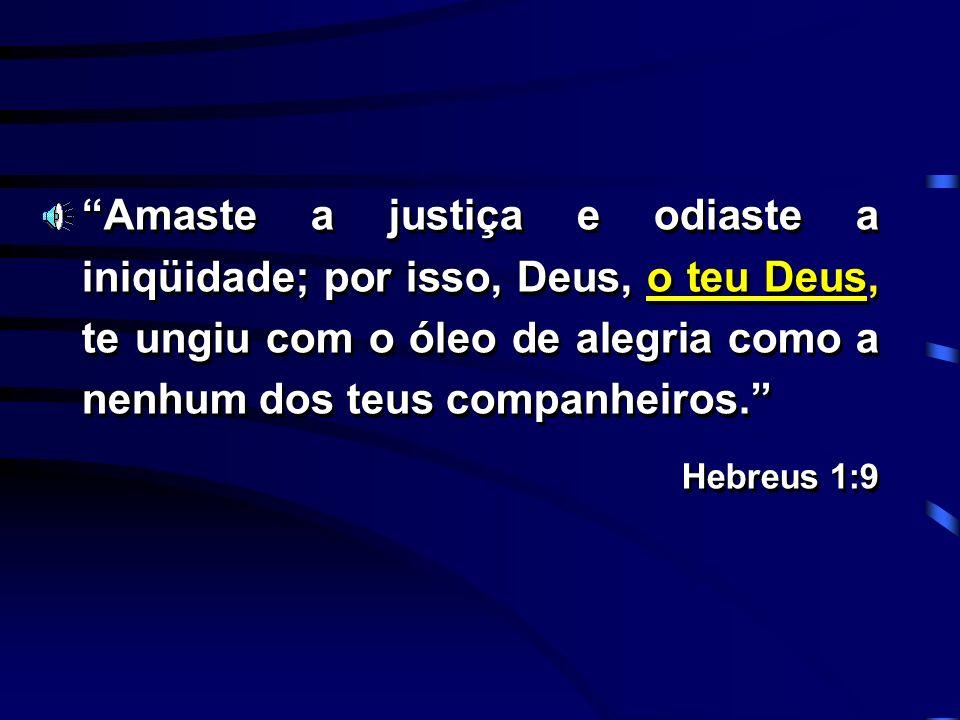 Amaste a justiça e odiaste a iniqüidade; por isso, Deus, o teu Deus, te ungiu com o óleo de alegria como a nenhum dos teus companheiros. Hebreus 1:9 A