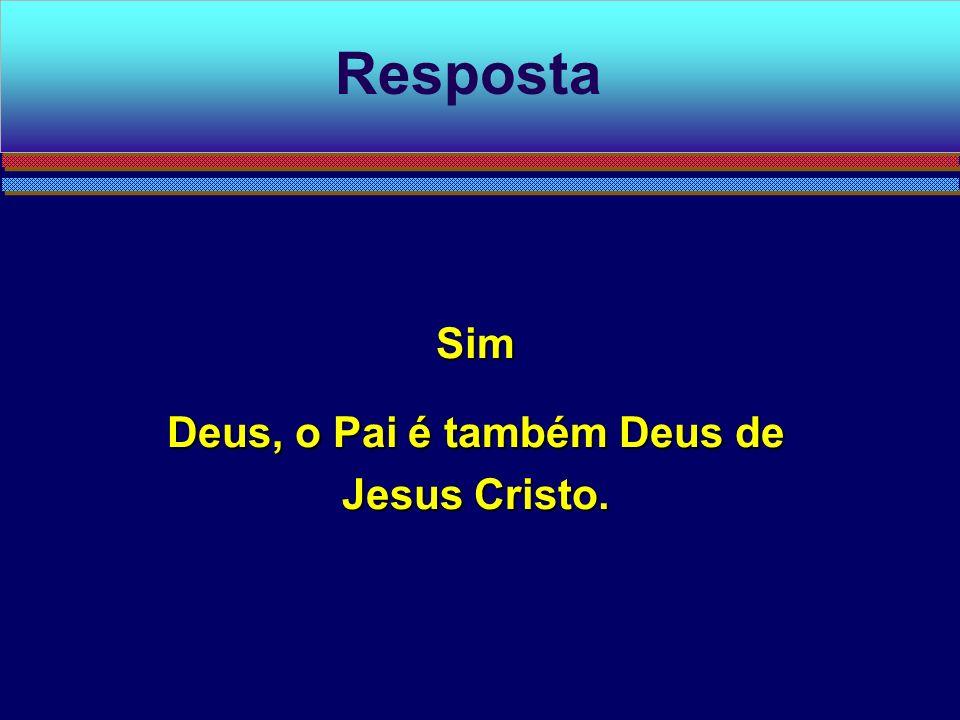 Sim Deus, o Pai é também Deus de Jesus Cristo. Resposta