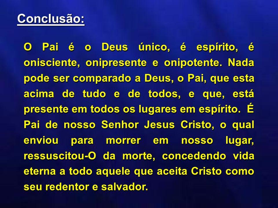 Conclusão: O Pai é o Deus único, é espírito, é onisciente, onipresente e onipotente. Nada pode ser comparado a Deus, o Pai, que esta acima de tudo e d