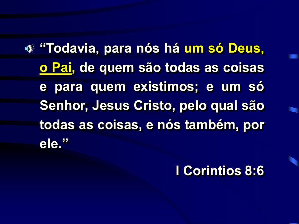 Todavia, para nós há um só Deus, o Pai, de quem são todas as coisas e para quem existimos; e um só Senhor, Jesus Cristo, pelo qual são todas as coisas