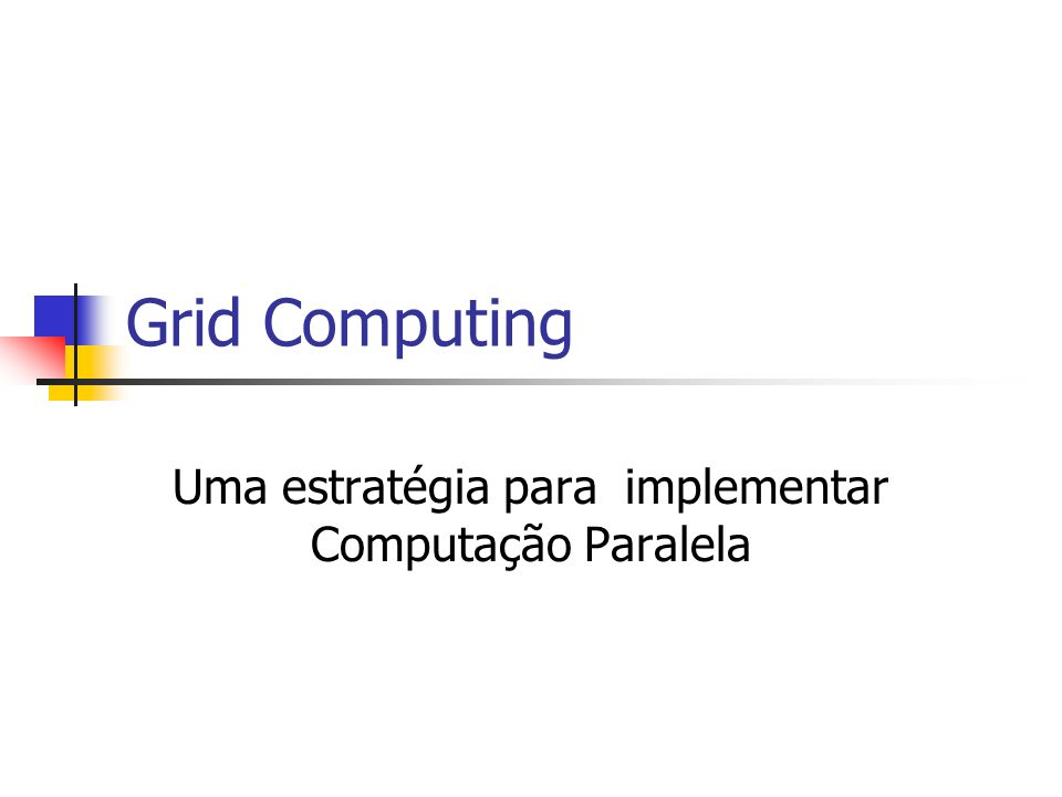 Grid Computing Uma estratégia para implementar Computação Paralela