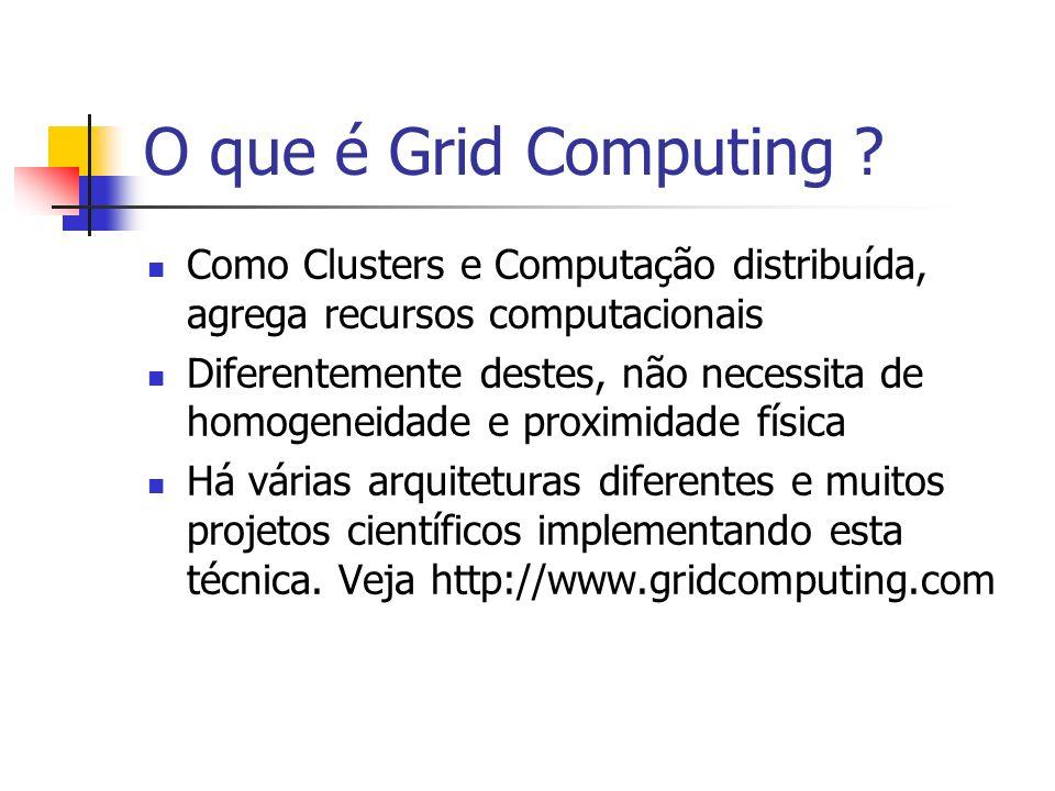 O que é Grid Computing ? Como Clusters e Computação distribuída, agrega recursos computacionais Diferentemente destes, não necessita de homogeneidade