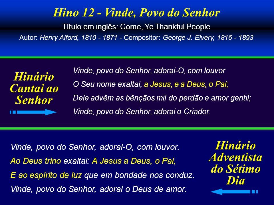 Hino 12 - Vinde, Povo do Senhor Título em inglês: Come, Ye Thankful People Autor: Henry Alford, 1810 - 1871 - Compositor: George J. Elvery, 1816 - 189