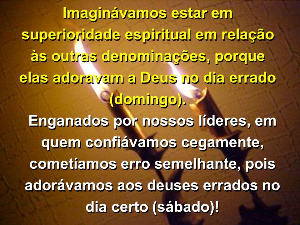 Imaginávamos estar em superioridade espiritual em relação às outras denominações, porque elas adoravam a Deus no dia errado (domingo). Enganados por n