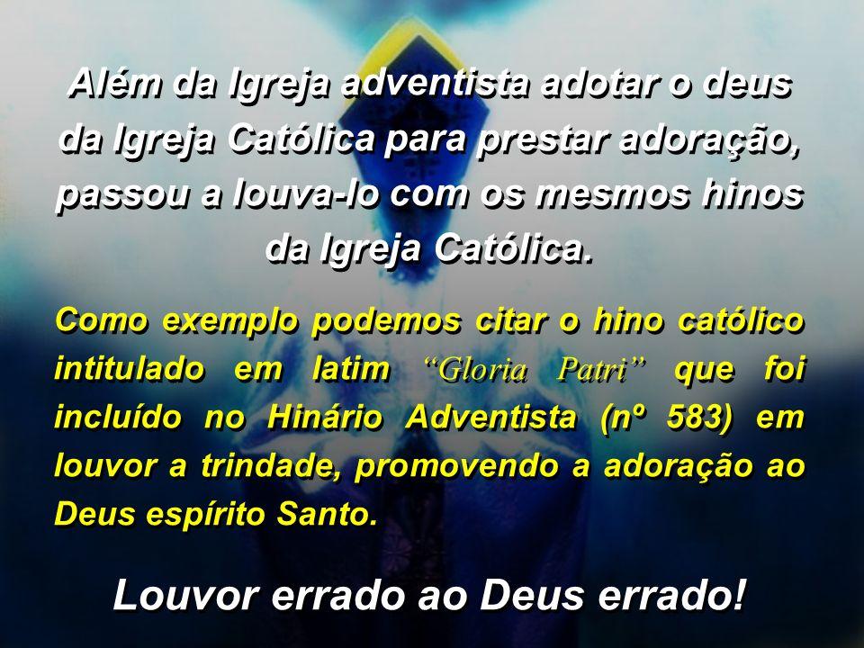Além da Igreja adventista adotar o deus da Igreja Católica para prestar adoração, passou a louva-lo com os mesmos hinos da Igreja Católica. Como exemp