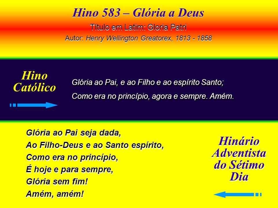 Hino 583 – Glória a Deus Título em Latim: Gloria Patri Autor: Henry Wellington Greatorex, 1813 - 1858 Hino 583 – Glória a Deus Título em Latim: Gloria