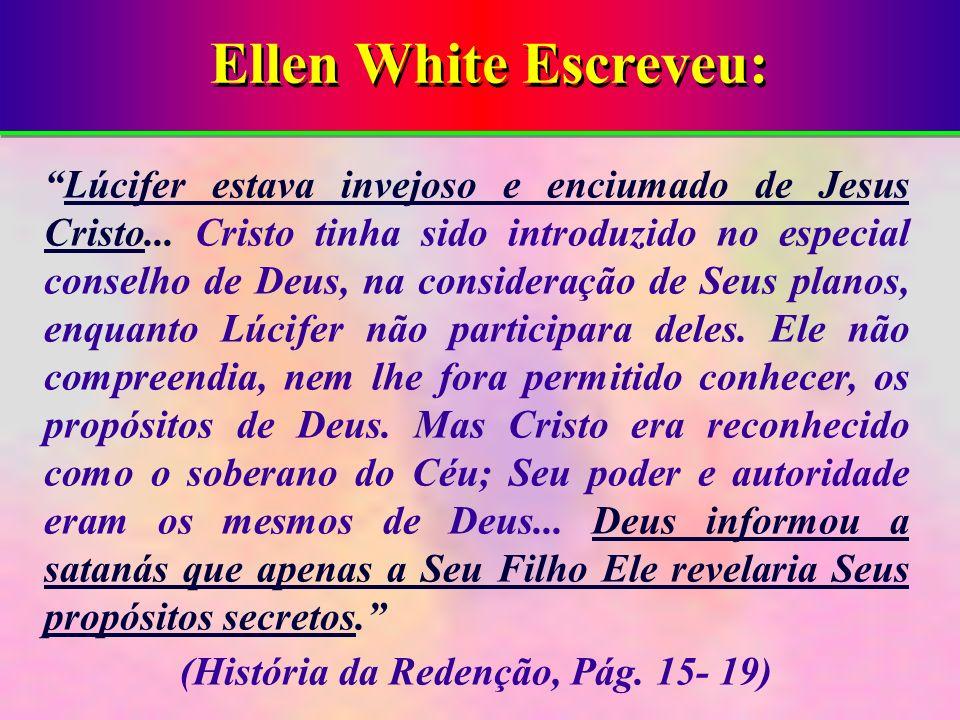 Ellen White Escreveu: Lúcifer estava invejoso e enciumado de Jesus Cristo... Cristo tinha sido introduzido no especial conselho de Deus, na consideraç