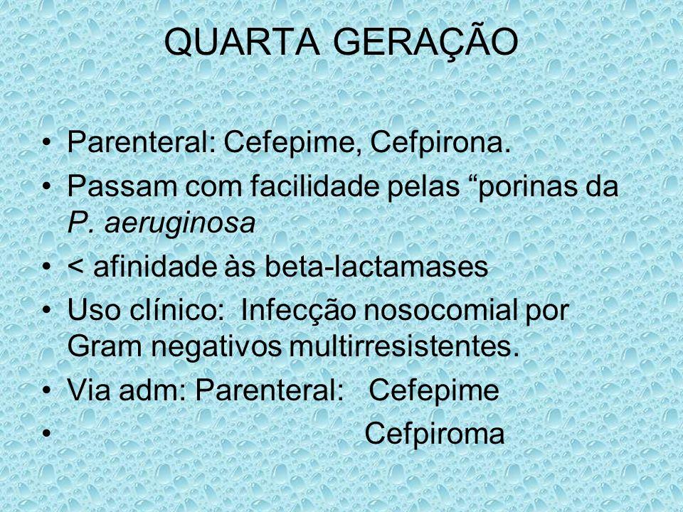 QUARTA GERAÇÃO Parenteral: Cefepime, Cefpirona. Passam com facilidade pelas porinas da P. aeruginosa < afinidade às beta-lactamases Uso clínico: Infec