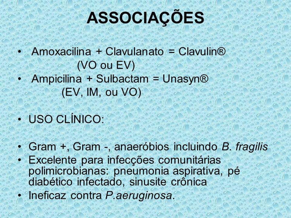 ASSOCIAÇÕES Amoxacilina + Clavulanato = Clavulin® (VO ou EV) Ampicilina + Sulbactam = Unasyn® (EV, IM, ou VO) USO CLÍNICO: Gram +, Gram -, anaeróbios