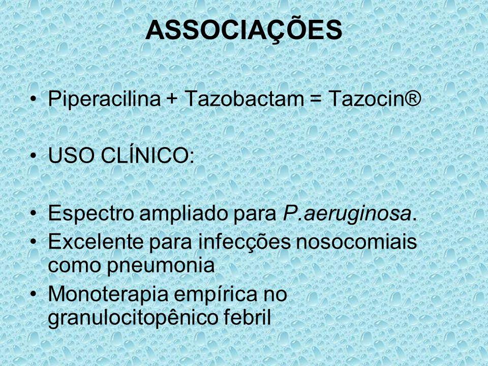 ASSOCIAÇÕES Piperacilina + Tazobactam = Tazocin® USO CLÍNICO: Espectro ampliado para P.aeruginosa. Excelente para infecções nosocomiais como pneumonia