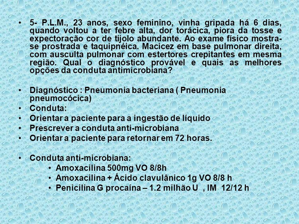 5- P.L.M., 23 anos, sexo feminino, vinha gripada há 6 dias, quando voltou a ter febre alta, dor torácica, piora da tosse e expectoração cor de tijolo