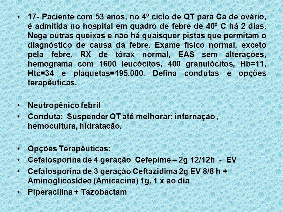 17- Paciente com 53 anos, no 4º ciclo de QT para Ca de ovário, é admitida no hospital em quadro de febre de 40º C há 2 dias. Nega outras queixas e não