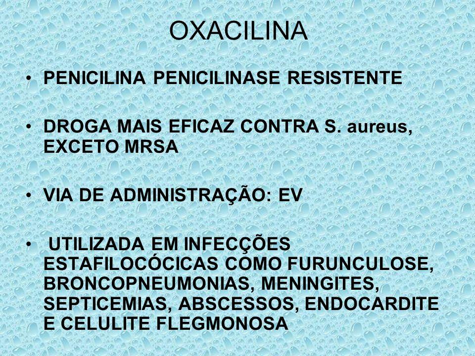OXACILINA PENICILINA PENICILINASE RESISTENTE DROGA MAIS EFICAZ CONTRA S. aureus, EXCETO MRSA VIA DE ADMINISTRAÇÃO: EV UTILIZADA EM INFECÇÕES ESTAFILOC