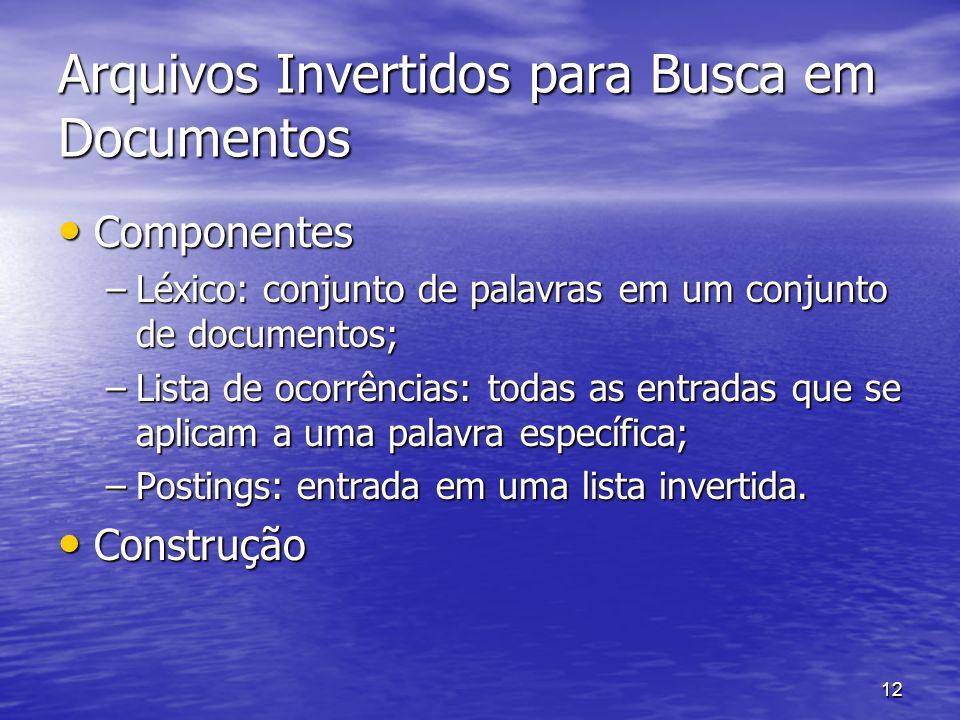 12 Arquivos Invertidos para Busca em Documentos Componentes Componentes –Léxico: conjunto de palavras em um conjunto de documentos; –Lista de ocorrênc