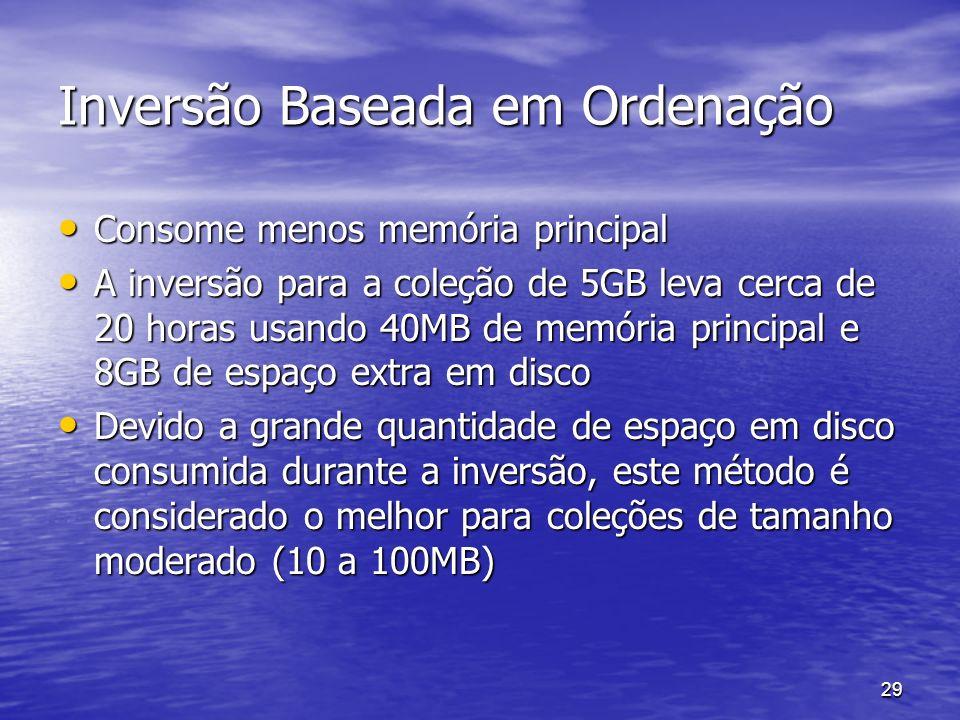 29 Inversão Baseada em Ordenação Consome menos memória principal Consome menos memória principal A inversão para a coleção de 5GB leva cerca de 20 hor