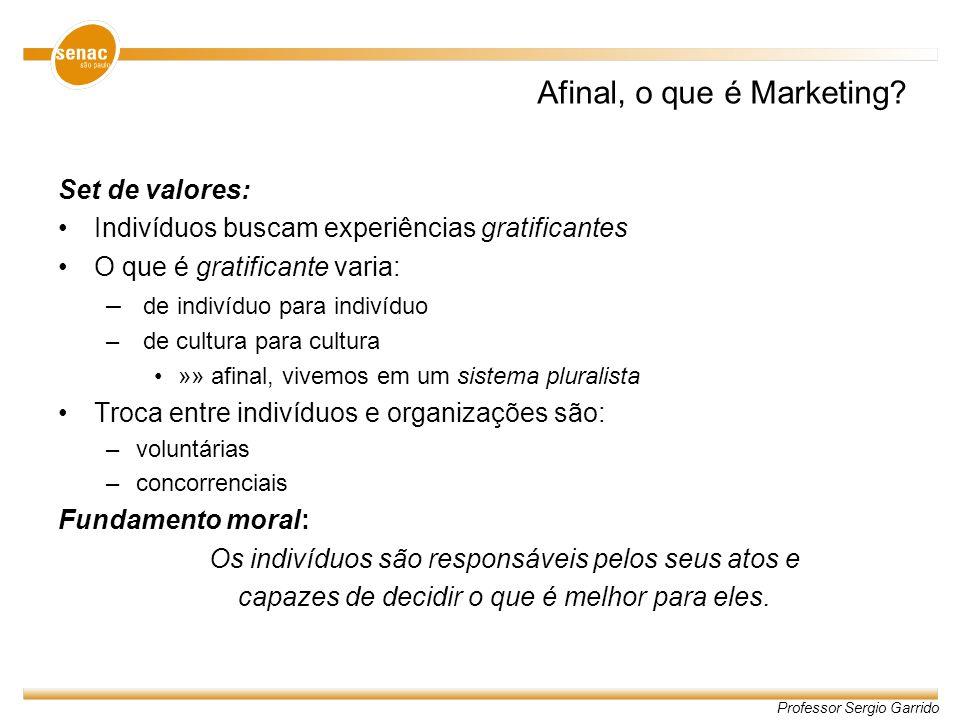 Professor Sergio Garrido Afinal, o que é Marketing? Set de valores: Indivíduos buscam experiências gratificantes O que é gratificante varia: – de indi