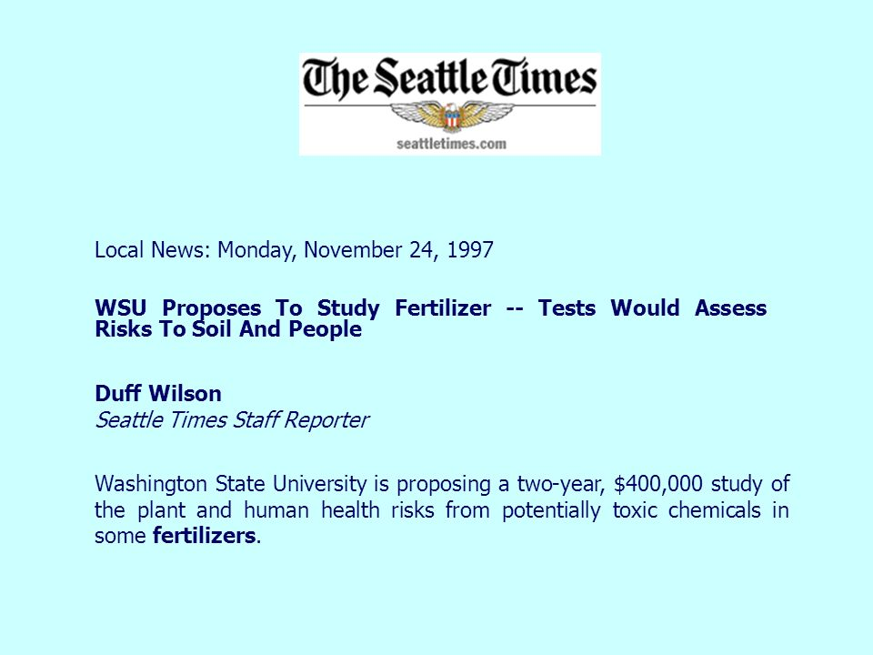 Local News: Monday, November 24, 1997 WSU Proposes To Study Fertilizer -- Tests Would Assess Risks To Soil And People Duff Wilson Seattle Times Staff