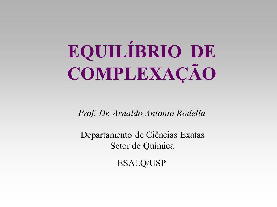 EQUILÍBRIO DE COMPLEXAÇÃO Prof. Dr. Arnaldo Antonio Rodella Departamento de Ciências Exatas Setor de Química ESALQ/USP