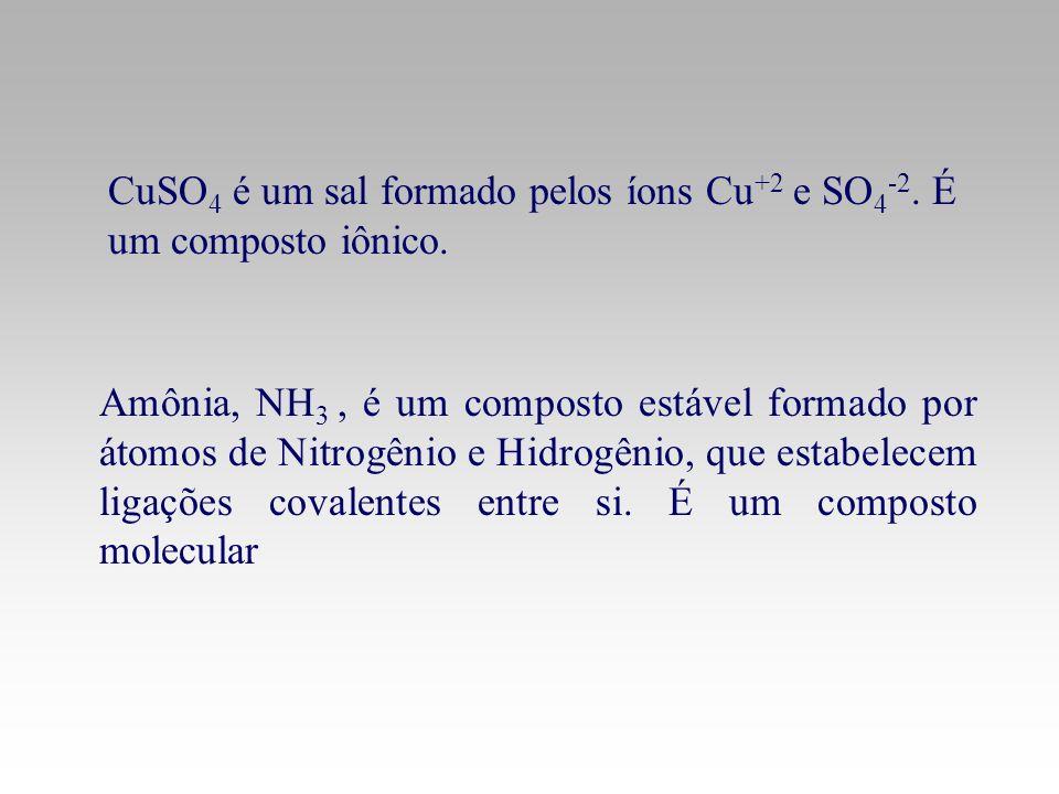 CuSO 4 é um sal formado pelos íons Cu +2 e SO 4 -2. É um composto iônico. Amônia, NH 3, é um composto estável formado por átomos de Nitrogênio e Hidro
