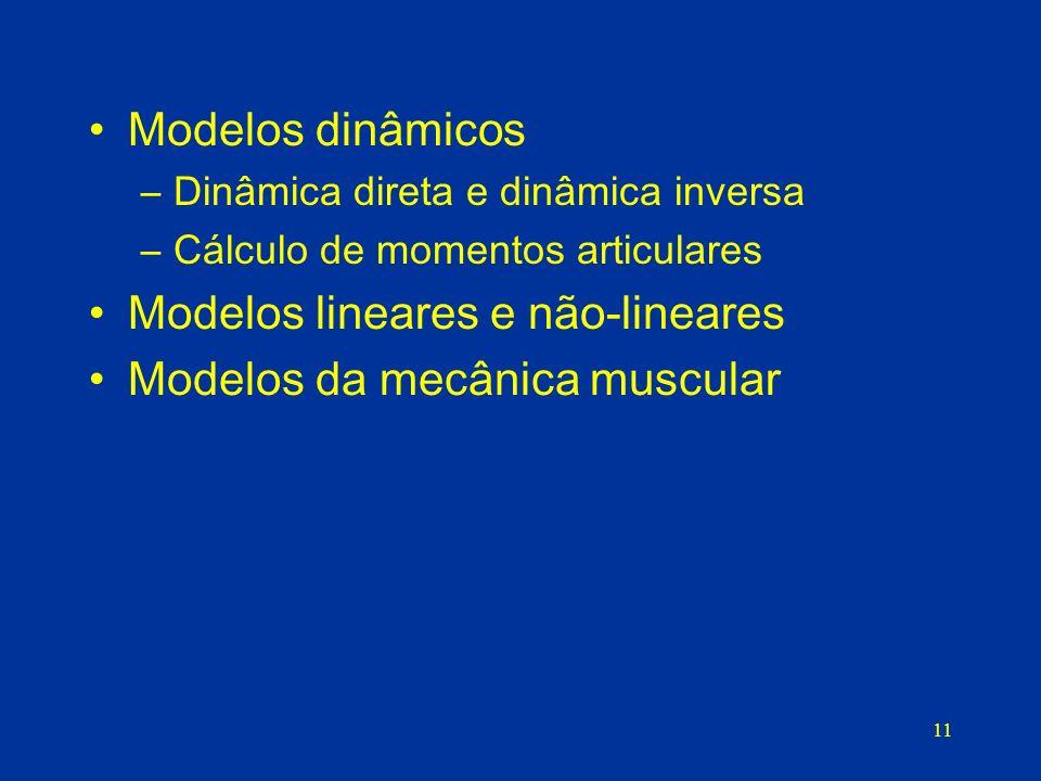 11 Modelos dinâmicos –Dinâmica direta e dinâmica inversa –Cálculo de momentos articulares Modelos lineares e não-lineares Modelos da mecânica muscular