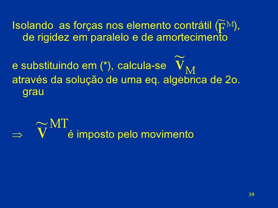 39 Isolando as forças nos elemento contrátil ( ), de rigidez em paralelo e de amortecimento e substituindo em (*), calcula-se através da solução de um