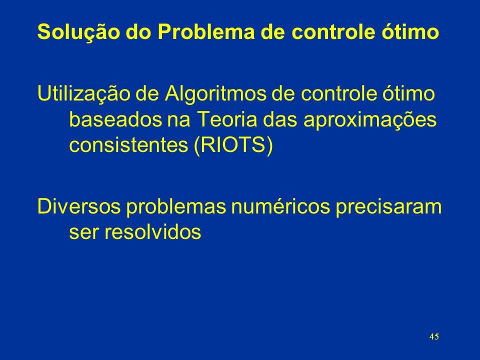 45 Solução do Problema de controle ótimo Utilização de Algoritmos de controle ótimo baseados na Teoria das aproximações consistentes (RIOTS) Diversos problemas numéricos precisaram ser resolvidos