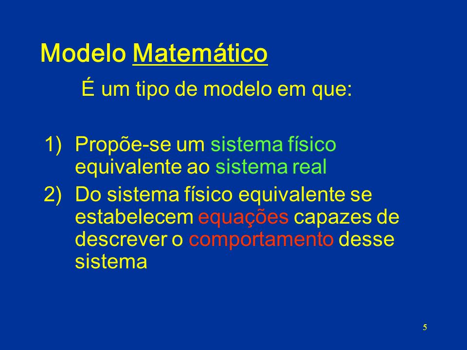 5 Modelo Matemático É um tipo de modelo em que: 1)Propõe-se um sistema físico equivalente ao sistema real 2)Do sistema físico equivalente se estabelecem equações capazes de descrever o comportamento desse sistema