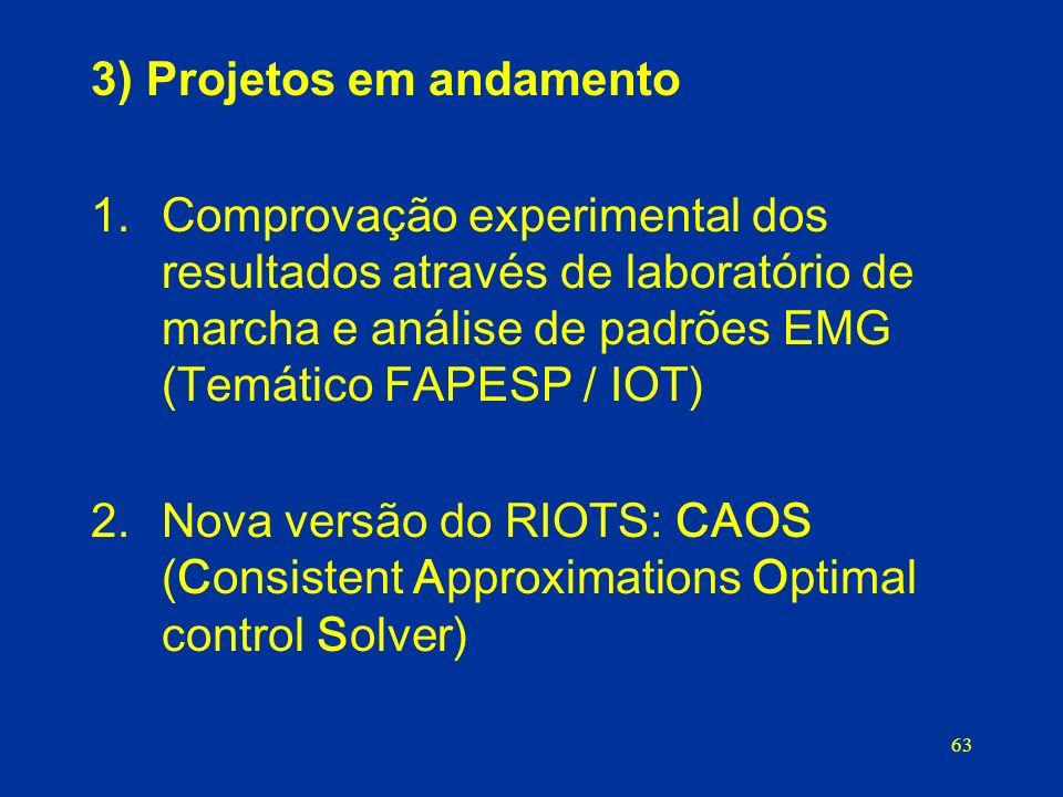 63 3) Projetos em andamento 1.Comprovação experimental dos resultados através de laboratório de marcha e análise de padrões EMG (Temático FAPESP / IOT) 2.Nova versão do RIOTS: CAOS (Consistent Approximations Optimal control Solver)