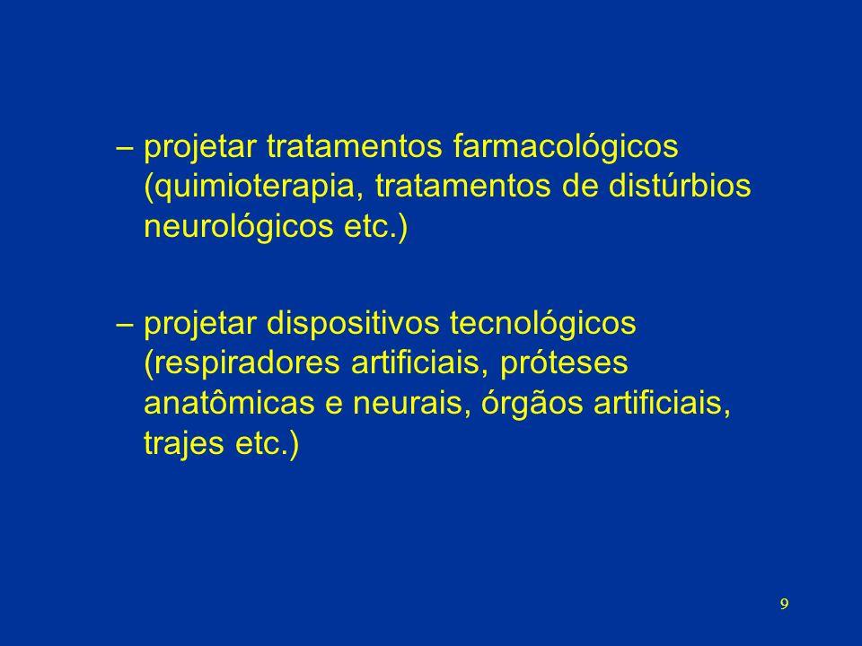 9 –projetar tratamentos farmacológicos (quimioterapia, tratamentos de distúrbios neurológicos etc.) –projetar dispositivos tecnológicos (respiradores artificiais, próteses anatômicas e neurais, órgãos artificiais, trajes etc.)