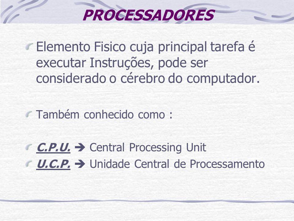 PROCESSADORES Elemento Fisico cuja principal tarefa é executar Instruções, pode ser considerado o cérebro do computador. Também conhecido como : C.P.U