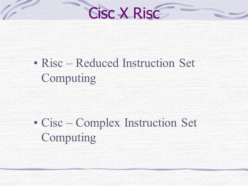 Risc – Reduced Instruction Set Computing Cisc – Complex Instruction Set Computing Cisc X Risc