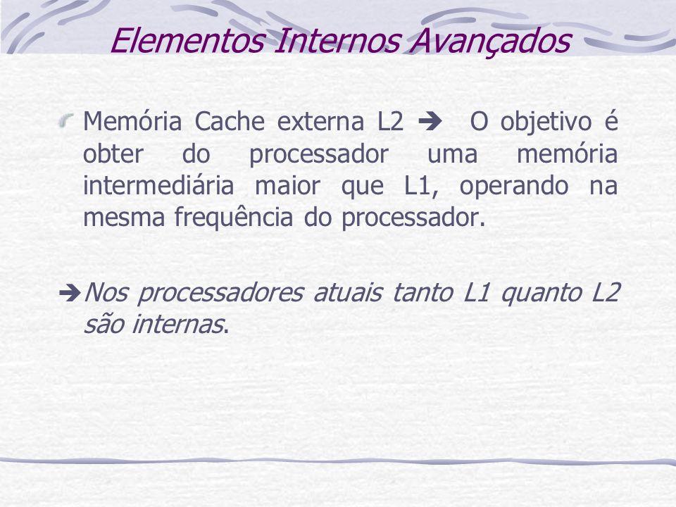Elementos Internos Avançados Memória Cache externa L2 O objetivo é obter do processador uma memória intermediária maior que L1, operando na mesma freq