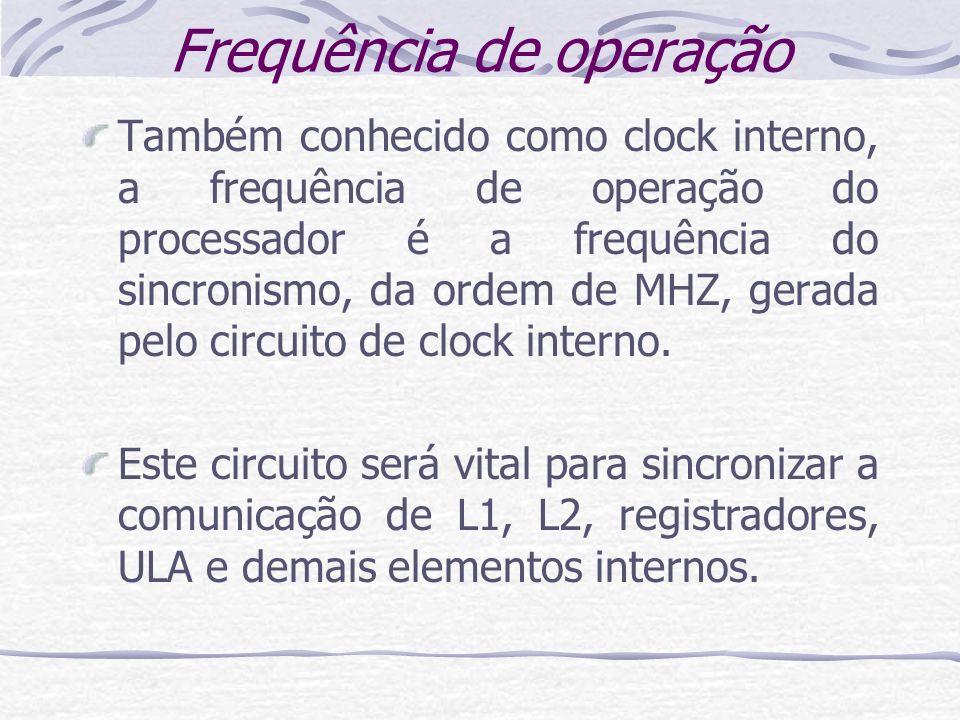 Frequência de operação Também conhecido como clock interno, a frequência de operação do processador é a frequência do sincronismo, da ordem de MHZ, ge