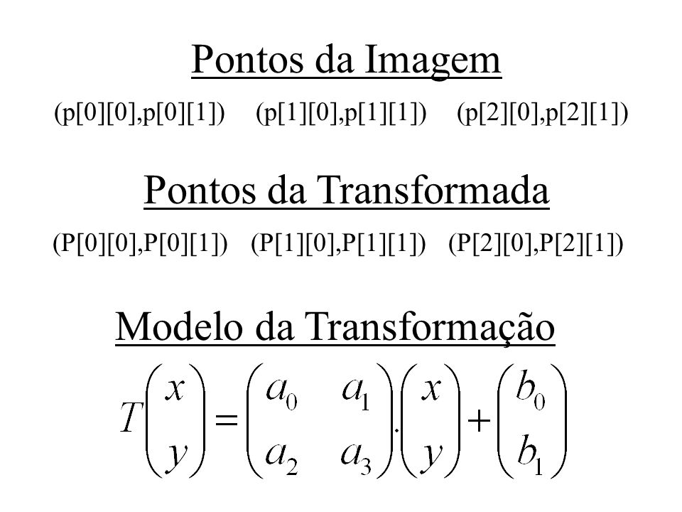Pontos da Imagem (p[0][0],p[0][1]) (p[1][0],p[1][1]) (p[2][0],p[2][1]) Pontos da Transformada (P[0][0],P[0][1]) (P[1][0],P[1][1]) (P[2][0],P[2][1]) Mo