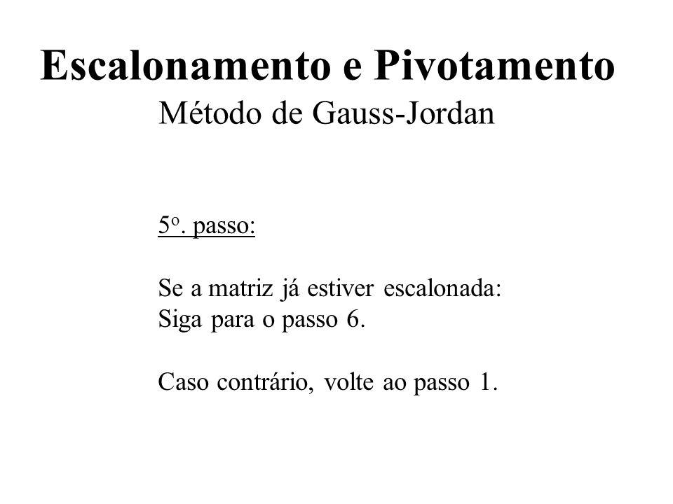 Escalonamento e Pivotamento Método de Gauss-Jordan 5 o. passo: Se a matriz já estiver escalonada: Siga para o passo 6. Caso contrário, volte ao passo