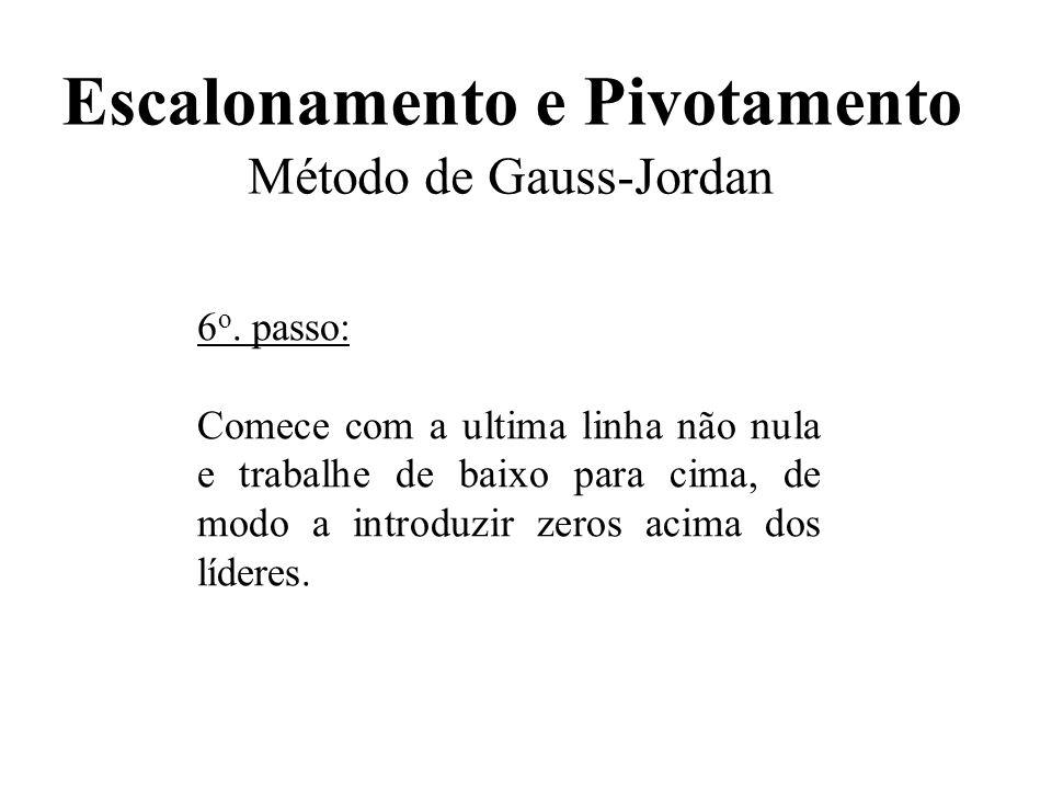 Escalonamento e Pivotamento Método de Gauss-Jordan 6 o. passo: Comece com a ultima linha não nula e trabalhe de baixo para cima, de modo a introduzir