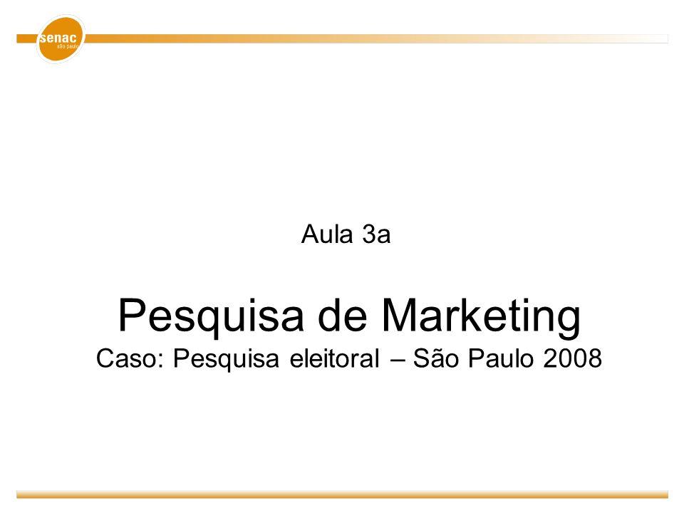 Pesquisa de Marketing Caso: Pesquisa eleitoral – São Paulo 2008 Aula 3a