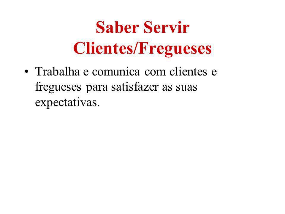 Saber Servir Clientes/Fregueses Trabalha e comunica com clientes e fregueses para satisfazer as suas expectativas.