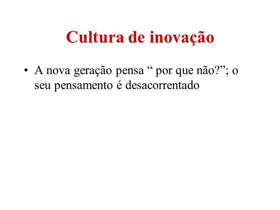 Cultura de inovação A nova geração pensa por que não?; o seu pensamento é desacorrentado