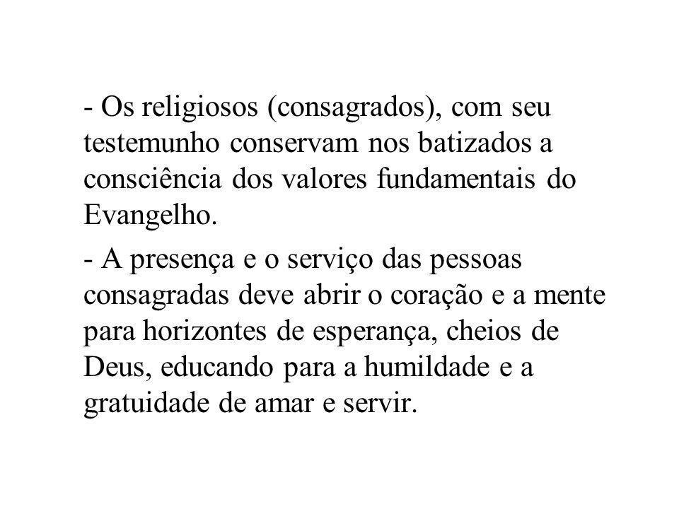 - Os religiosos (consagrados), com seu testemunho conservam nos batizados a consciência dos valores fundamentais do Evangelho. - A presença e o serviç