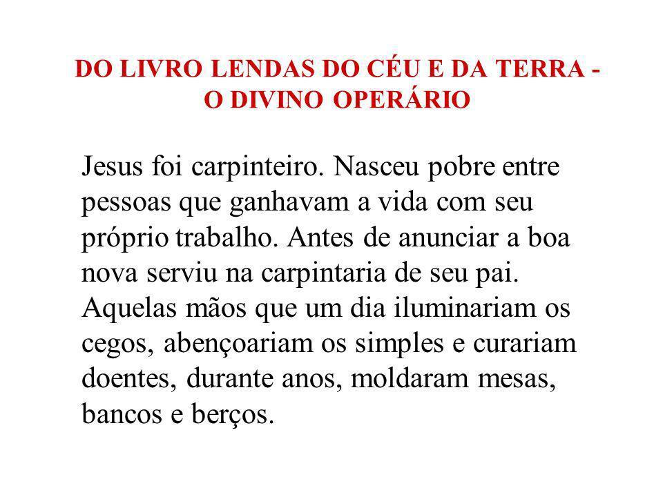 DO LIVRO LENDAS DO CÉU E DA TERRA - O DIVINO OPERÁRIO Jesus foi carpinteiro. Nasceu pobre entre pessoas que ganhavam a vida com seu próprio trabalho.