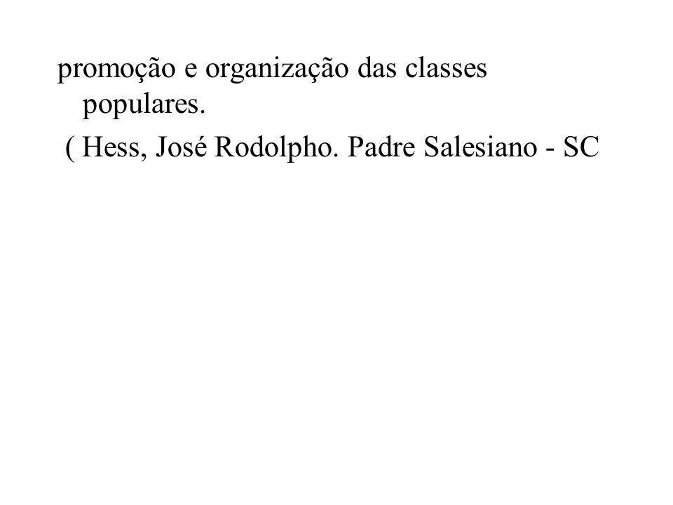 promoção e organização das classes populares. ( Hess, José Rodolpho. Padre Salesiano - SC