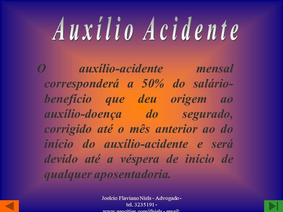 Joelcio Flaviano Niels - Advogado - tel. 3235191 - www.geocities.com/jfniels - email: jfniels@yahoo.com O auxílio-acidente será concedido, como indeni