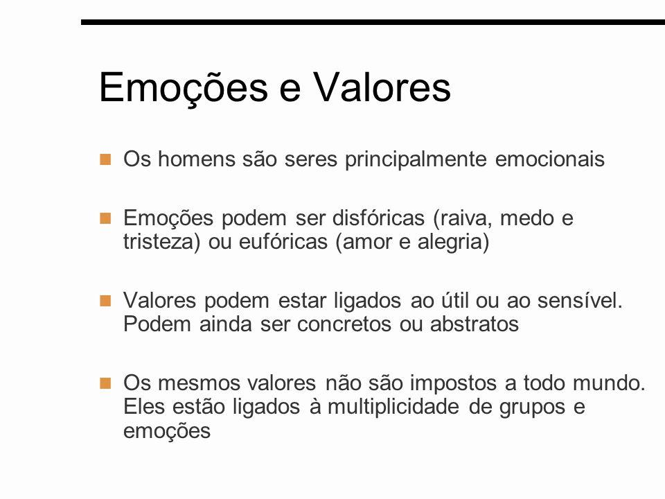 Emoções e Valores Os homens são seres principalmente emocionais Emoções podem ser disfóricas (raiva, medo e tristeza) ou eufóricas (amor e alegria) Va