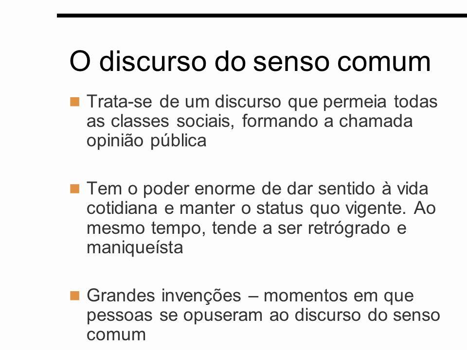 O discurso do senso comum Trata-se de um discurso que permeia todas as classes sociais, formando a chamada opinião pública Tem o poder enorme de dar s