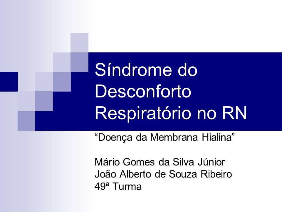 Síndrome do Desconforto Respiratório no RN Doença da Membrana Hialina Mário Gomes da Silva Júnior João Alberto de Souza Ribeiro 49ª Turma