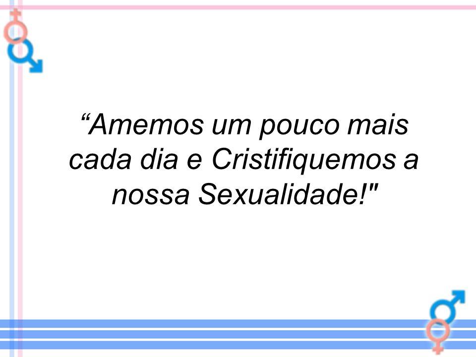 Amemos um pouco mais cada dia e Cristifiquemos a nossa Sexualidade!